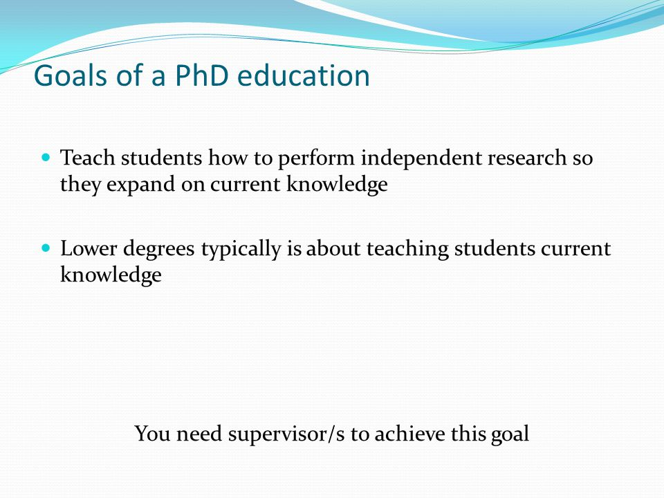 Goals of a PhD education Teach students how to perform independent research so they expand on current knowledge Lower degrees typically is about teaching students current knowledge You need supervisor/s to achieve this goal