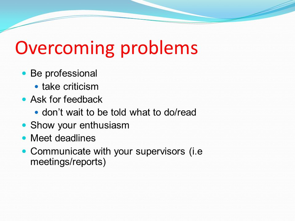 Overcoming problems Be professional take criticism Ask for feedback don't wait to be told what to do/read Show your enthusiasm Meet deadlines Communicate with your supervisors (i.e meetings/reports)