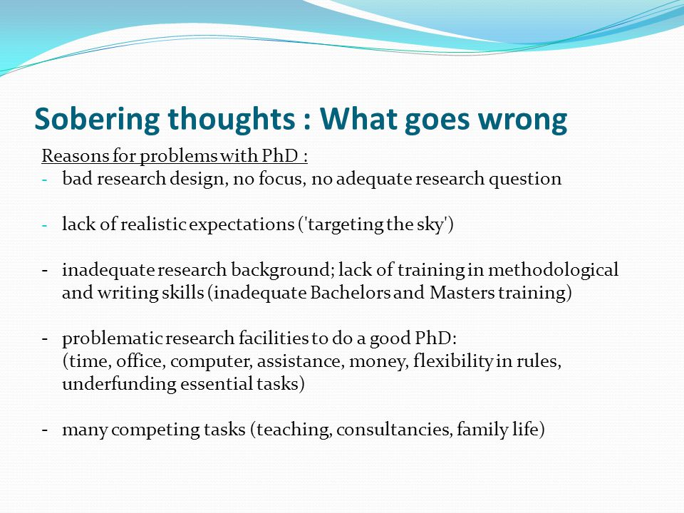Sobering thoughts : What goes wrong Reasons for problems with PhD : - bad research design, no focus, no adequate research question - lack of realistic expectations ( targeting the sky ) -inadequate research background; lack of training in methodological and writing skills (inadequate Bachelors and Masters training) -problematic research facilities to do a good PhD: (time, office, computer, assistance, money, flexibility in rules, underfunding essential tasks) -many competing tasks (teaching, consultancies, family life)