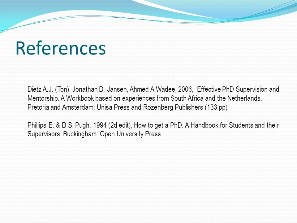 References Dietz A.J. (Ton), Jonathan D. Jansen, Ahmed A Wadee, 2006, Effective PhD Supervision and Mentorship. A Workbook based on experiences from S