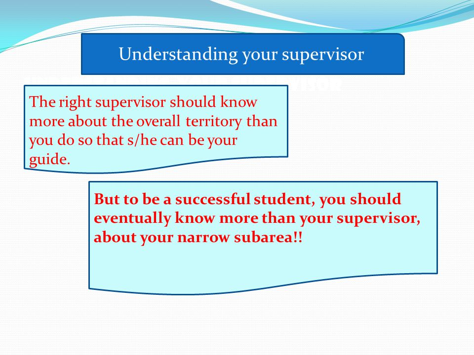 UNDERSTANDING YOUR SUPERVISOR The right supervisor should know more about the overall territory than you do so that s/he can be your guide.