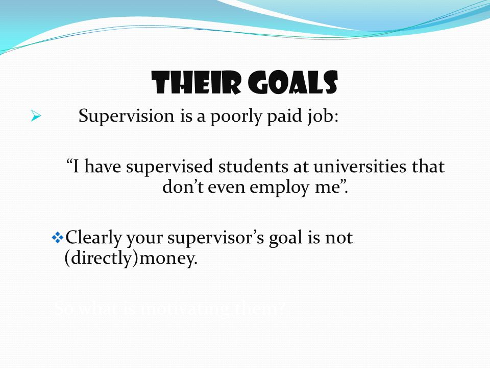 Their goals  Supervision is a poorly paid job: I have supervised students at universities that don't even employ me .