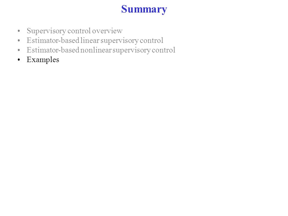 Summary Supervisory control overview Estimator-based linear supervisory control Estimator-based nonlinear supervisory control Examples