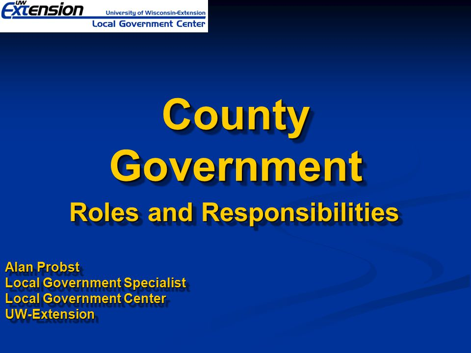County Government Roles and Responsibilities Roles and Responsibilities Alan Probst Local Government Specialist Local Government Center UW-Extension Roles and Responsibilities Roles and Responsibilities Alan Probst Local Government Specialist Local Government Center UW-Extension