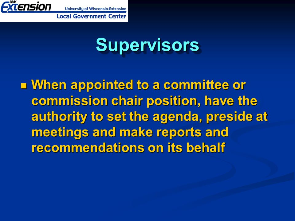 SupervisorsSupervisors When appointed to a committee or commission chair position, have the authority to set the agenda, preside at meetings and make reports and recommendations on its behalf When appointed to a committee or commission chair position, have the authority to set the agenda, preside at meetings and make reports and recommendations on its behalf