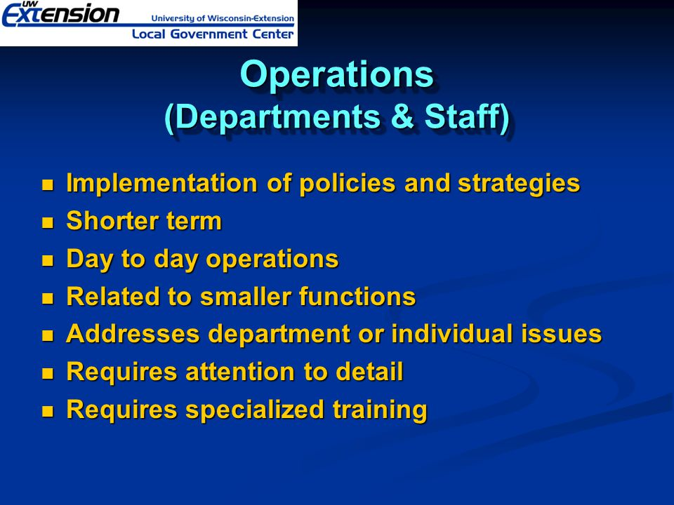 Operations (Departments & Staff) Implementation of policies and strategies Implementation of policies and strategies Shorter term Shorter term Day to day operations Day to day operations Related to smaller functions Related to smaller functions Addresses department or individual issues Addresses department or individual issues Requires attention to detail Requires attention to detail Requires specialized training Requires specialized training