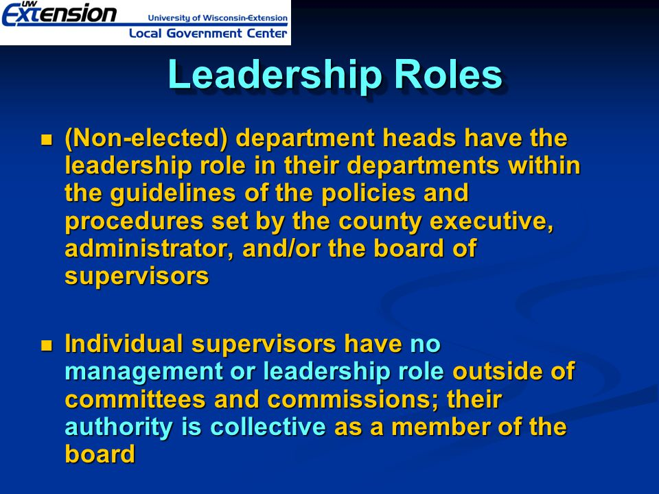 Leadership Roles Leadership Roles (Non-elected) department heads have the leadership role in their departments within the guidelines of the policies and procedures set by the county executive, administrator, and/or the board of supervisors (Non-elected) department heads have the leadership role in their departments within the guidelines of the policies and procedures set by the county executive, administrator, and/or the board of supervisors Individual supervisors have no management or leadership role outside of committees and commissions; their authority is collective as a member of the board Individual supervisors have no management or leadership role outside of committees and commissions; their authority is collective as a member of the board