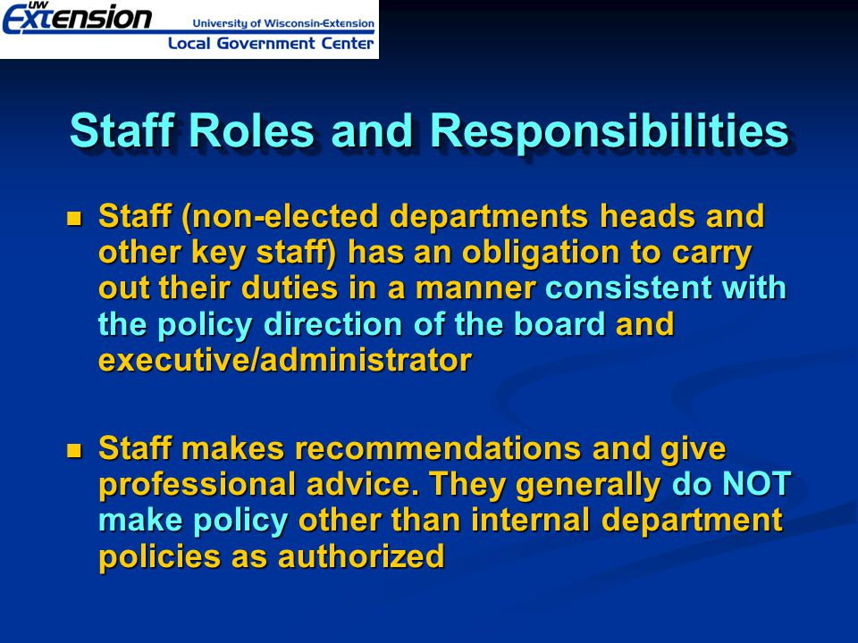 Staff Roles and Responsibilities Staff (non-elected departments heads and other key staff) has an obligation to carry out their duties in a manner consistent with the policy direction of the board and executive/administrator Staff (non-elected departments heads and other key staff) has an obligation to carry out their duties in a manner consistent with the policy direction of the board and executive/administrator Staff makes recommendations and give professional advice.