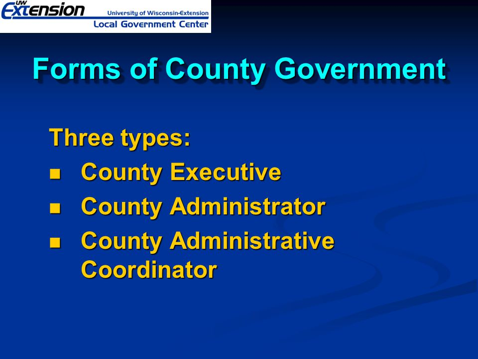 Forms of County Government Three types: County Executive County Executive County Administrator County Administrator County Administrative Coordinator County Administrative Coordinator