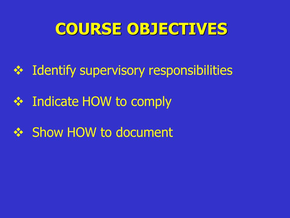 COURSE OBJECTIVES  Identify supervisory responsibilities  Indicate HOW to comply  Show HOW to document