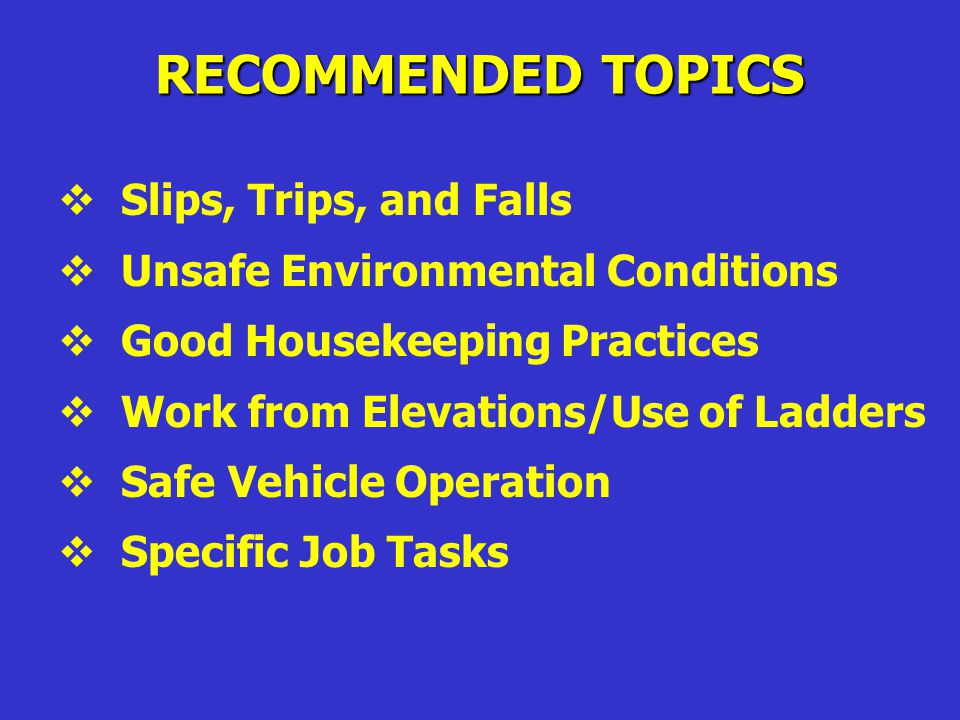 RECOMMENDED TOPICS  Safety Program Objectives  Hazard Recognition and Control  Emergency First Aid Procedures  Emergency Response Procedures  Personal Protective Equipment  Material Handling