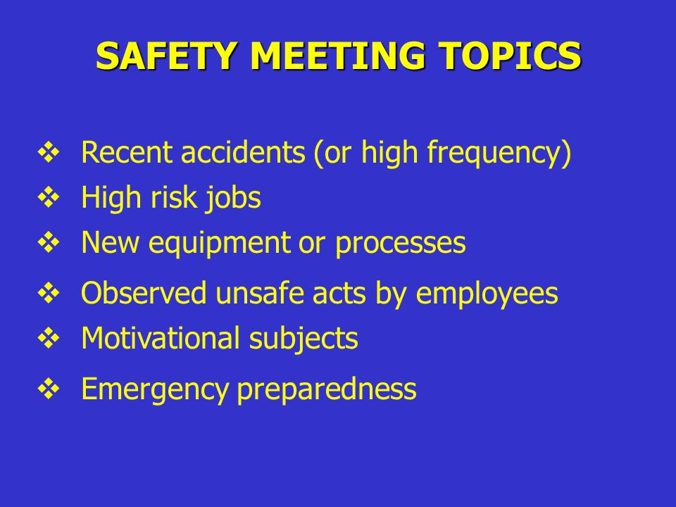 SAFETY MEETING TOPICS  Recent accidents (or high frequency)  High risk jobs  New equipment or processes  Observed unsafe acts by employees  Motivational subjects  Emergency preparedness