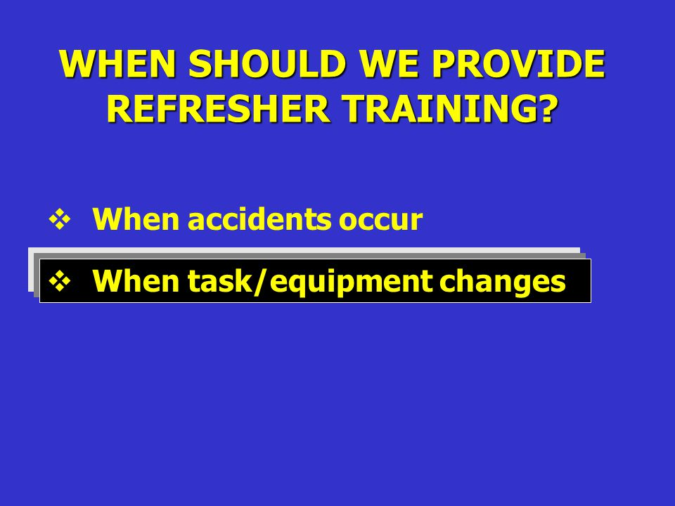 WHEN SHOULD WE PROVIDE REFRESHER TRAINING  When accidents occur