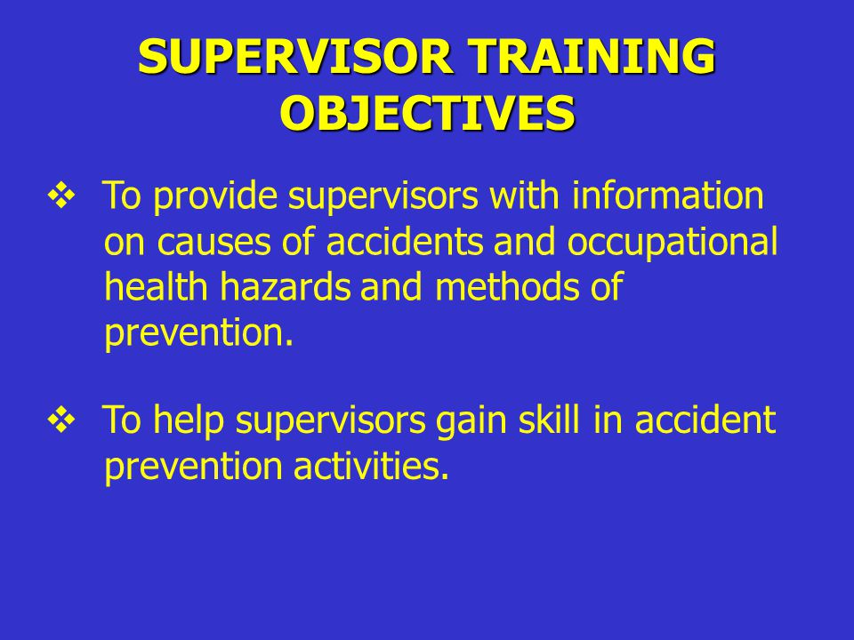 SUPERVISOR TRAINING OBJECTIVES  To involve supervisors in the agency's accident prevention program.