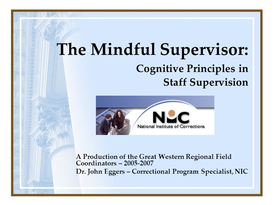 The Mindful Supervisor: Cognitive Principles in Staff Supervision A Production of the Great Western Regional Field Coordinators – 2005-2007 Dr. John E