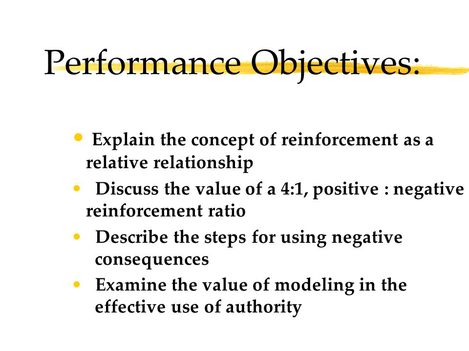 Performance Objectives: Explain the concept of reinforcement as a relative relationship Discuss the value of a 4:1, positive : negative reinforcement ratio Describe the steps for using negative consequences Examine the value of modeling in the effective use of authority