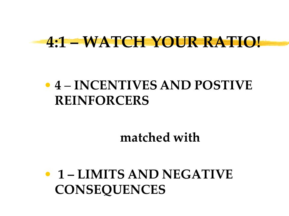 4:1 – WATCH YOUR RATIO! 4 – INCENTIVES AND POSTIVE REINFORCERS matched with 1 – LIMITS AND NEGATIVE CONSEQUENCES