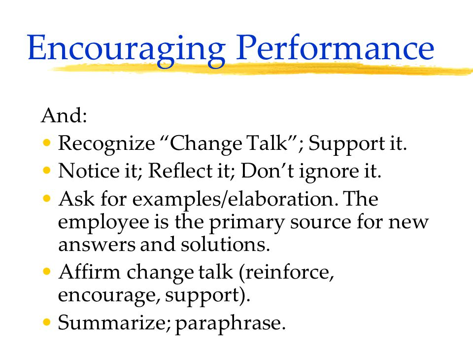 "Encouraging Performance And: Recognize ""Change Talk""; Support it. Notice it; Reflect it; Don't ignore it. Ask for examples/elaboration. The employee i"