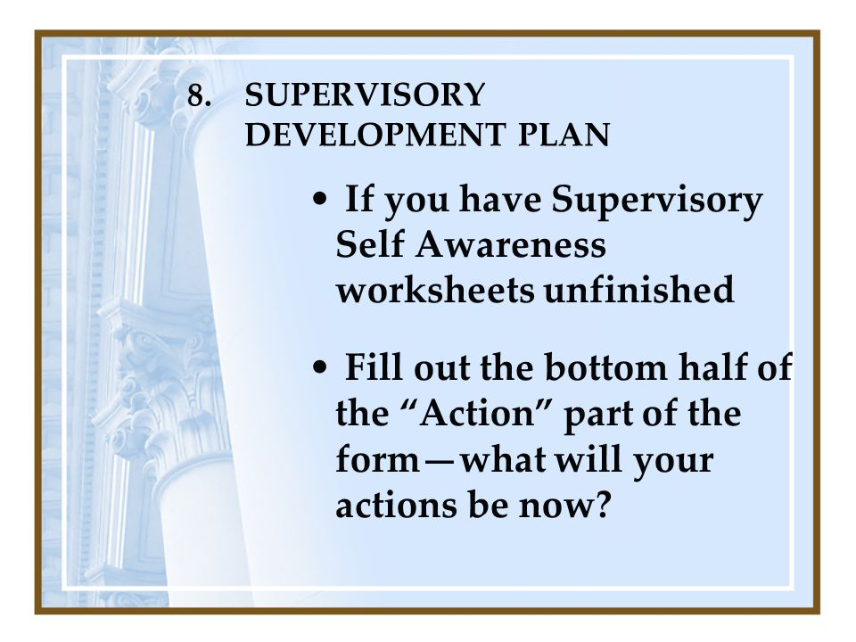 "8.SUPERVISORY DEVELOPMENT PLAN If you have Supervisory Self Awareness worksheets unfinished Fill out the bottom half of the ""Action"" part of the form—"