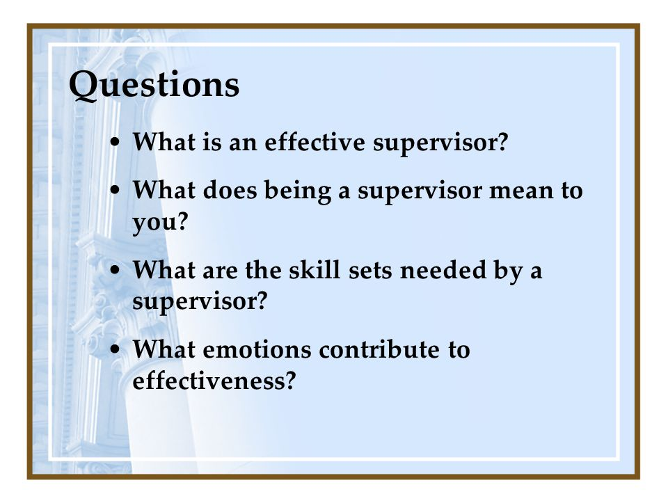 What is an effective supervisor? What does being a supervisor mean to you? What are the skill sets needed by a supervisor? What emotions contribute to