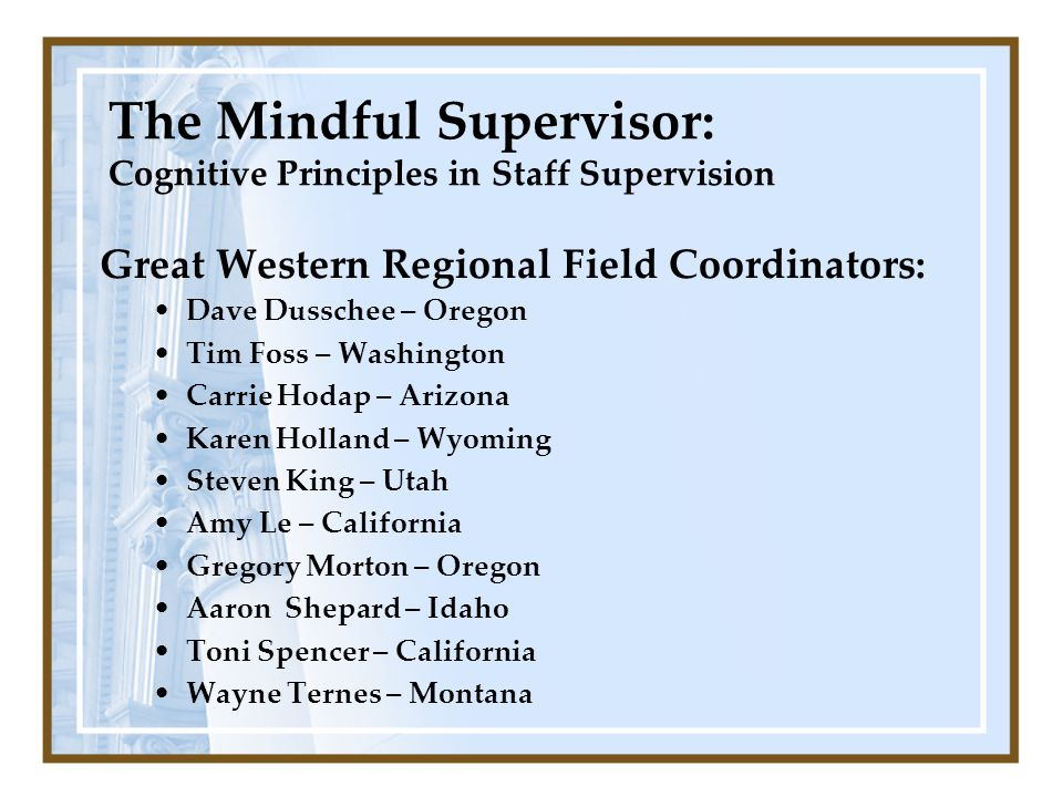 The Mindful Supervisor: Cognitive Principles in Staff Supervision Great Western Regional Field Coordinators: Dave Dusschee – Oregon Tim Foss – Washing