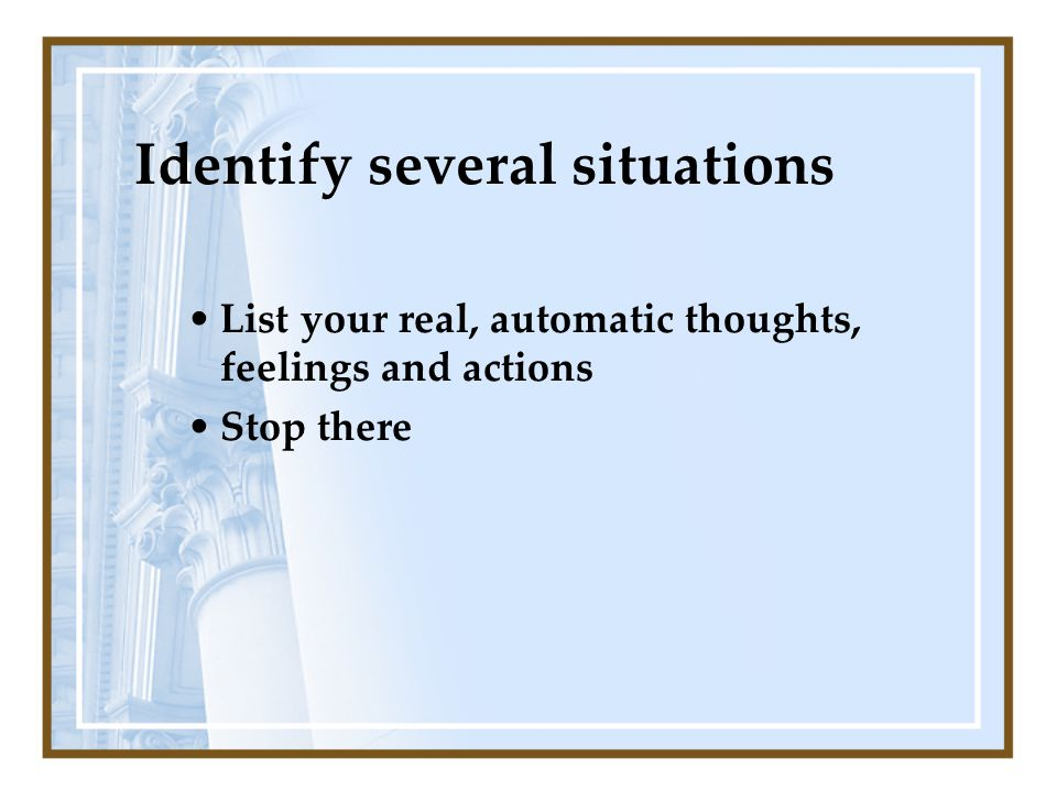 Identify several situations List your real, automatic thoughts, feelings and actions Stop there