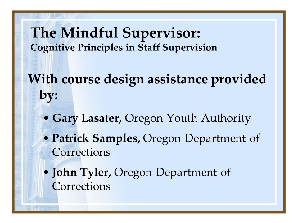 With course design assistance provided by: Gary Lasater, Oregon Youth Authority Patrick Samples, Oregon Department of Corrections John Tyler, Oregon Department of Corrections The Mindful Supervisor: Cognitive Principles in Staff Supervision