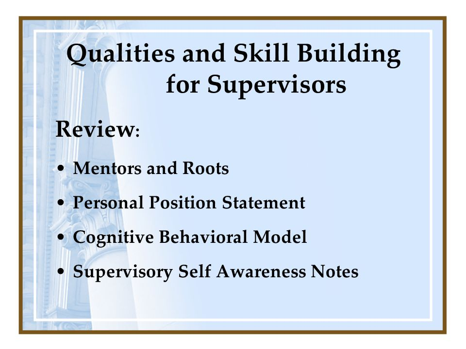 Review : Mentors and Roots Personal Position Statement Cognitive Behavioral Model Supervisory Self Awareness Notes Qualities and Skill Building for Su