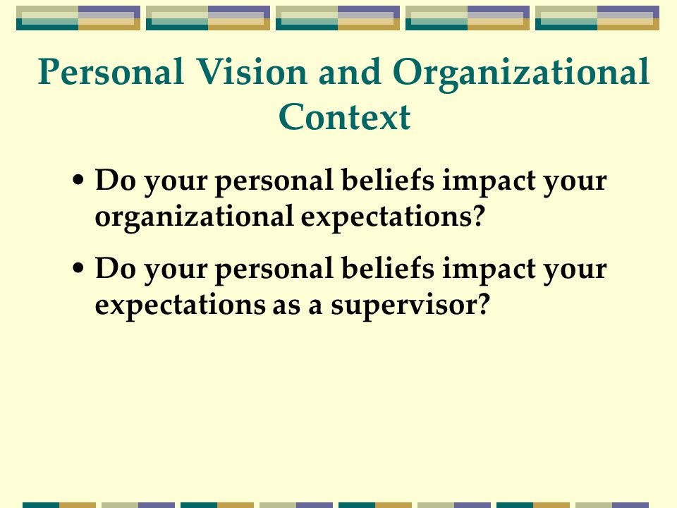 Do your personal beliefs impact your organizational expectations? Do your personal beliefs impact your expectations as a supervisor? Personal Vision a