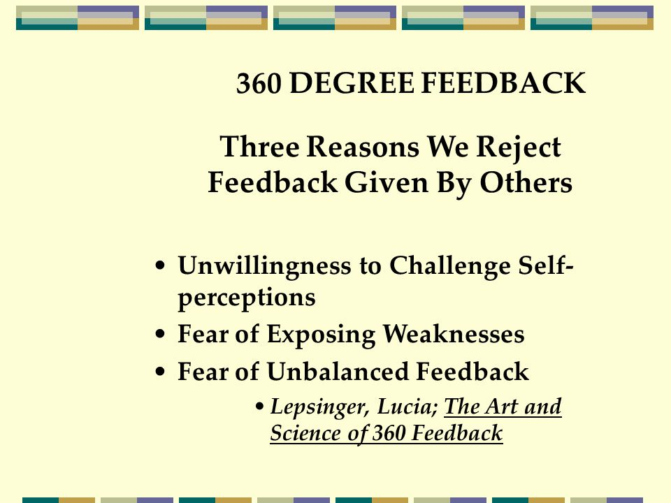 360 DEGREE FEEDBACK Three Reasons We Reject Feedback Given By Others Unwillingness to Challenge Self- perceptions Fear of Exposing Weaknesses Fear of Unbalanced Feedback Lepsinger, Lucia; The Art and Science of 360 Feedback