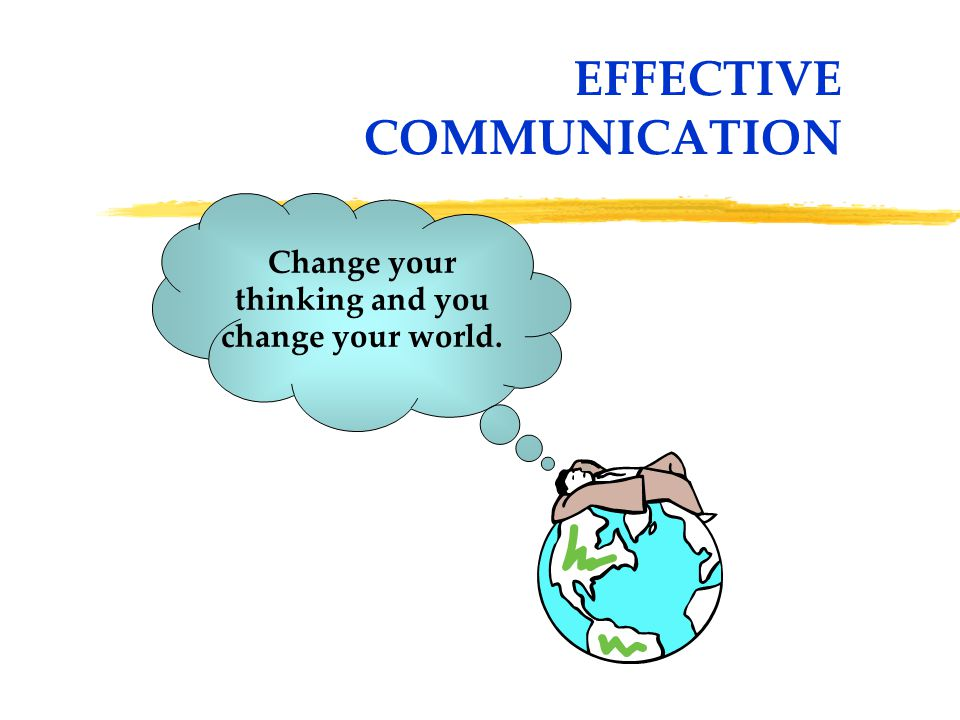 EFFECTIVE COMMUNICATION Change your thinking and you change your world.