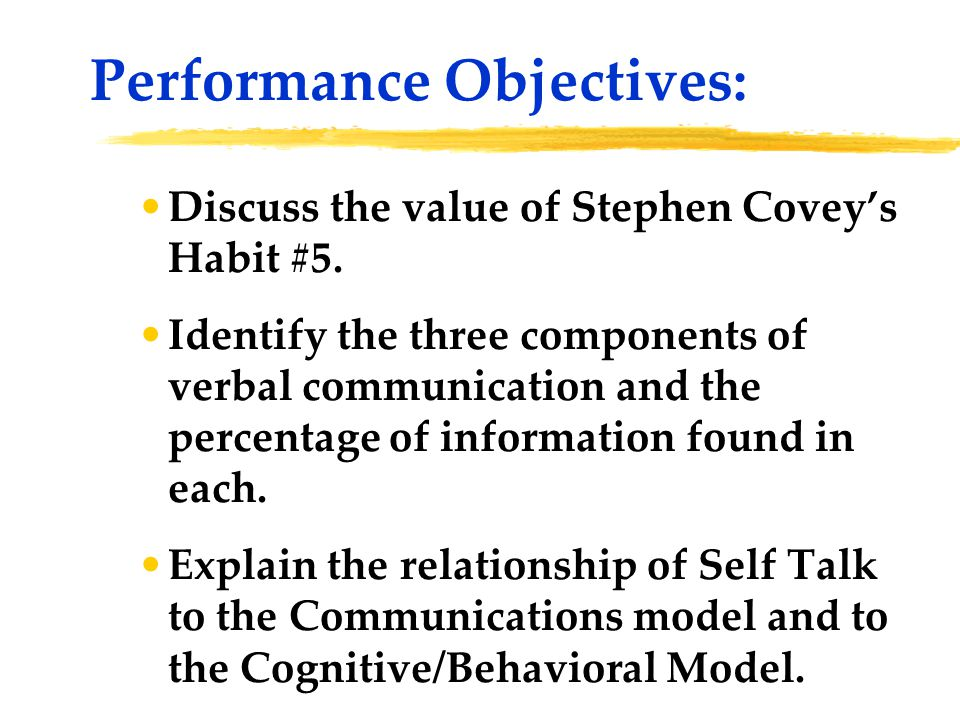 Discuss the value of Stephen Covey's Habit #5. Identify the three components of verbal communication and the percentage of information found in each.