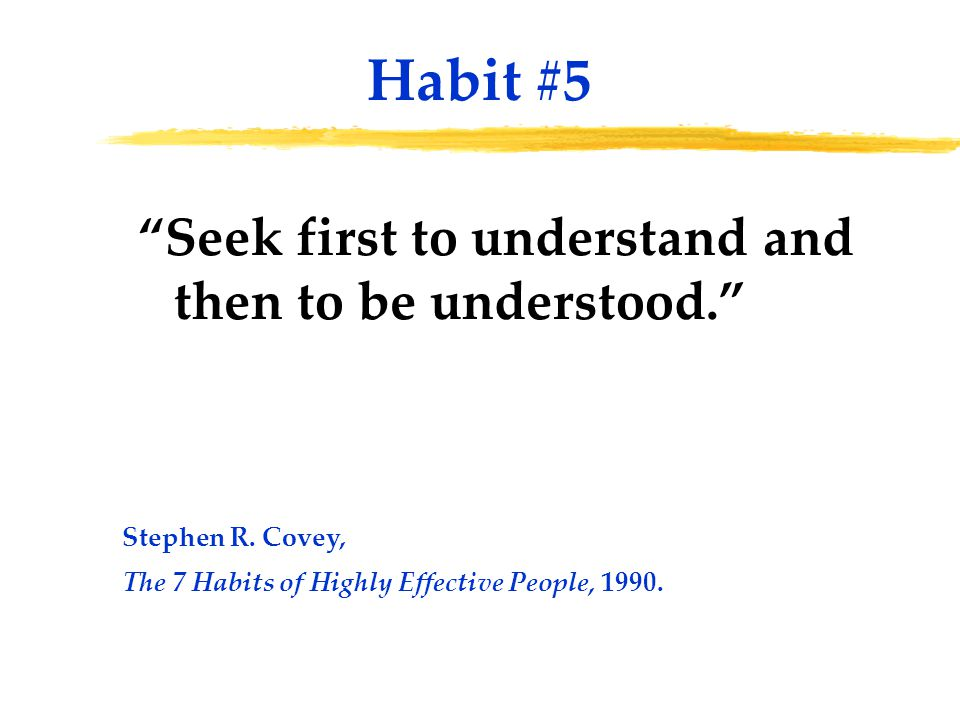 """Seek first to understand and then to be understood."" Habit #5 Stephen R. Covey, The 7 Habits of Highly Effective People, 1990."