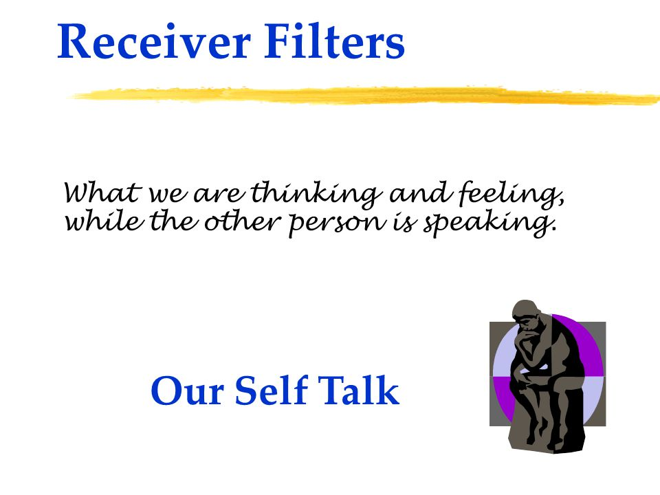 Receiver Filters What we are thinking and feeling, Our Self Talk while the other person is speaking.