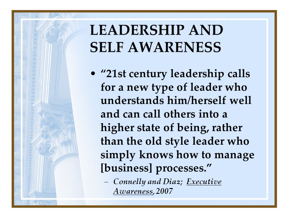 LEADERSHIP AND SELF AWARENESS 21st century leadership calls for a new type of leader who understands him/herself well and can call others into a higher state of being, rather than the old style leader who simply knows how to manage [business] processes. –Connelly and Diaz; Executive Awareness, 2007