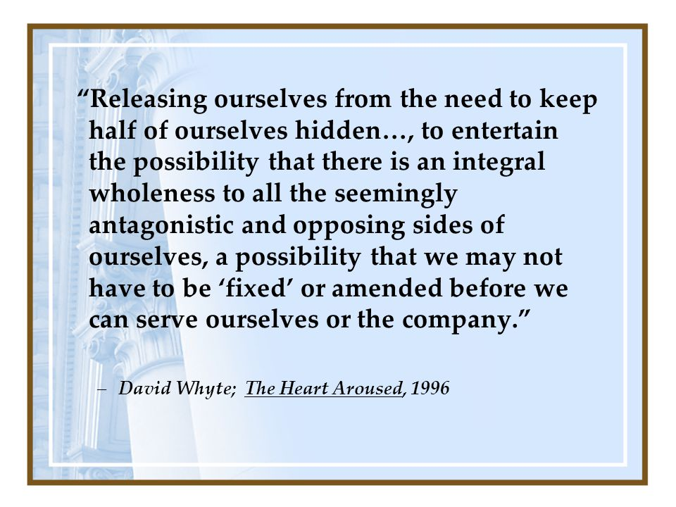 Releasing ourselves from the need to keep half of ourselves hidden…, to entertain the possibility that there is an integral wholeness to all the seemingly antagonistic and opposing sides of ourselves, a possibility that we may not have to be 'fixed' or amended before we can serve ourselves or the company. –David Whyte; The Heart Aroused, 1996