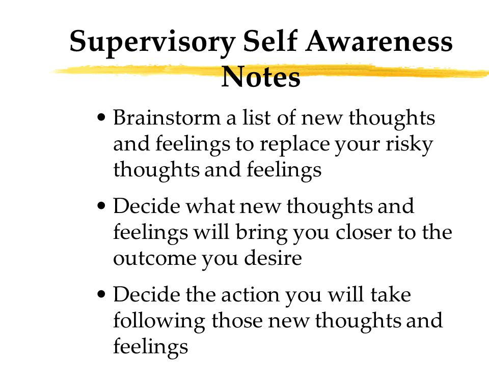 Brainstorm a list of new thoughts and feelings to replace your risky thoughts and feelings Decide what new thoughts and feelings will bring you closer to the outcome you desire Decide the action you will take following those new thoughts and feelings Supervisory Self Awareness Notes