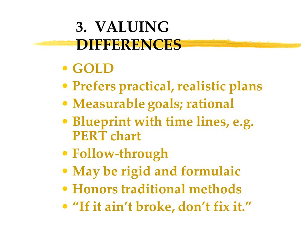 3. VALUING DIFFERENCES GOLD Prefers practical, realistic plans Measurable goals; rational Blueprint with time lines, e.g. PERT chart Follow-through Ma