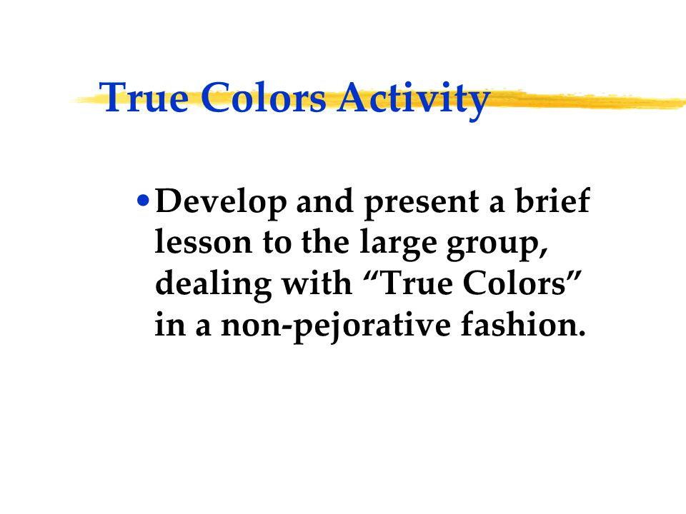 "True Colors Activity Develop and present a brief lesson to the large group, dealing with ""True Colors"" in a non-pejorative fashion."