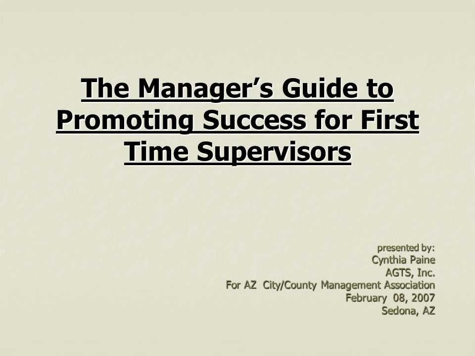 The Manager's Guide to Promoting Success for First Time Supervisors presented by: Cynthia Paine AGTS, Inc.