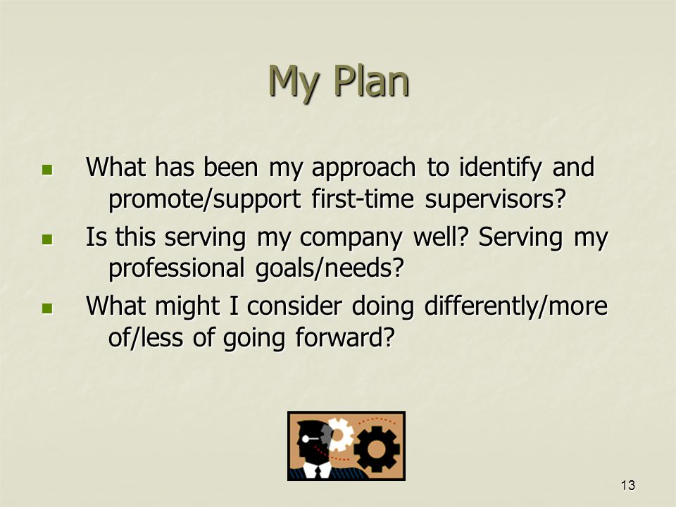 13 My Plan What has been my approach to identify and promote/support first-time supervisors.