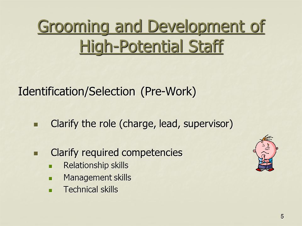 5 Grooming and Development of High-Potential Staff Identification/Selection (Pre-Work) Clarify the role (charge, lead, supervisor) Clarify the role (charge, lead, supervisor) Clarify required competencies Clarify required competencies Relationship skills Relationship skills Management skills Management skills Technical skills Technical skills