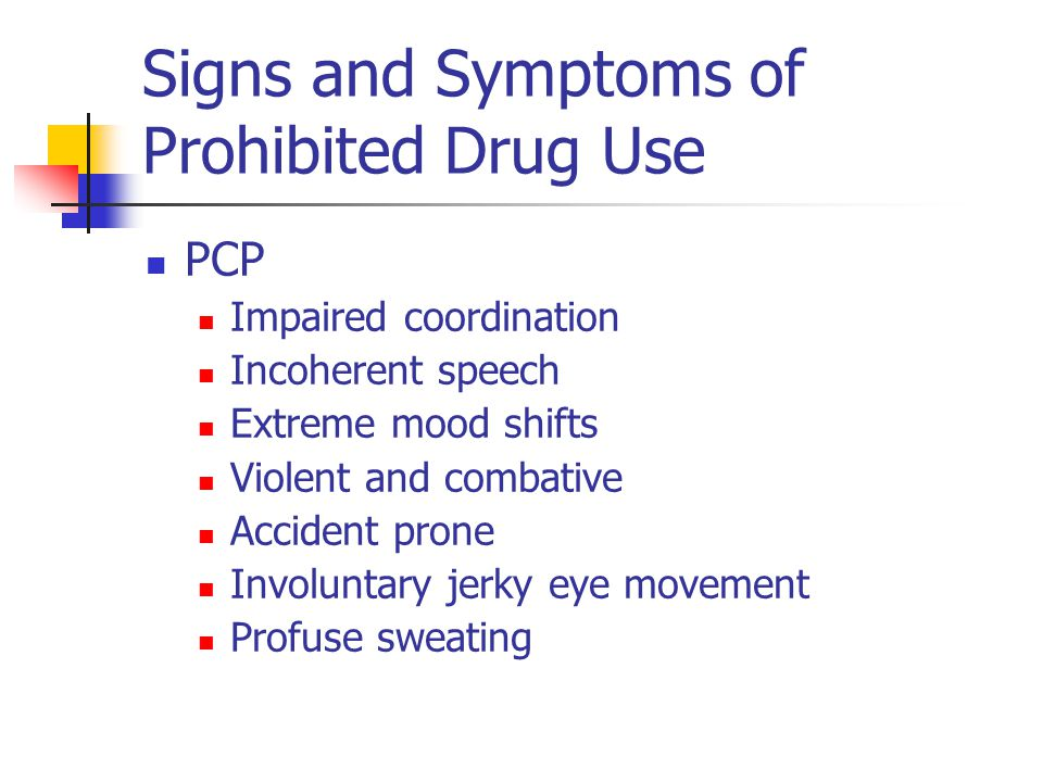 Signs and Symptoms of Prohibited Drug Use PCP Impaired coordination Incoherent speech Extreme mood shifts Violent and combative Accident prone Involun
