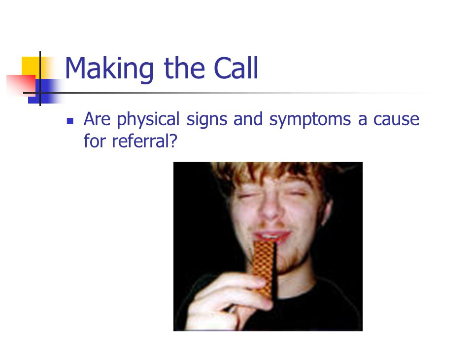 Making the Call Are physical signs and symptoms a cause for referral?