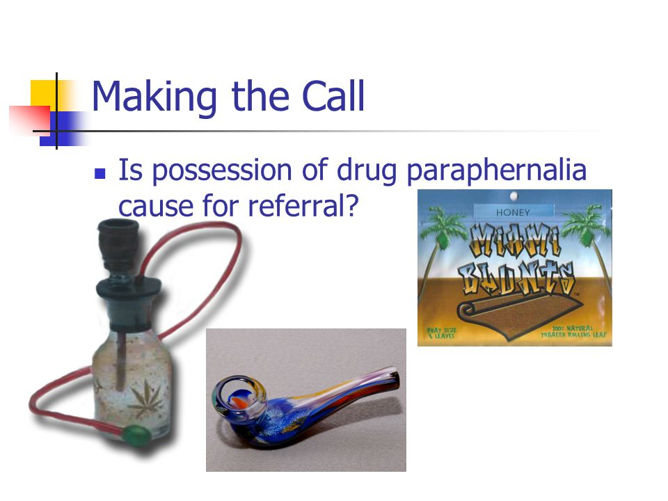 Making the Call Is possession of drug paraphernalia cause for referral?
