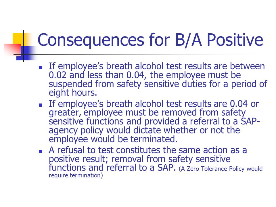 Consequences for B/A Positive If employee's breath alcohol test results are between 0.02 and less than 0.04, the employee must be suspended from safet