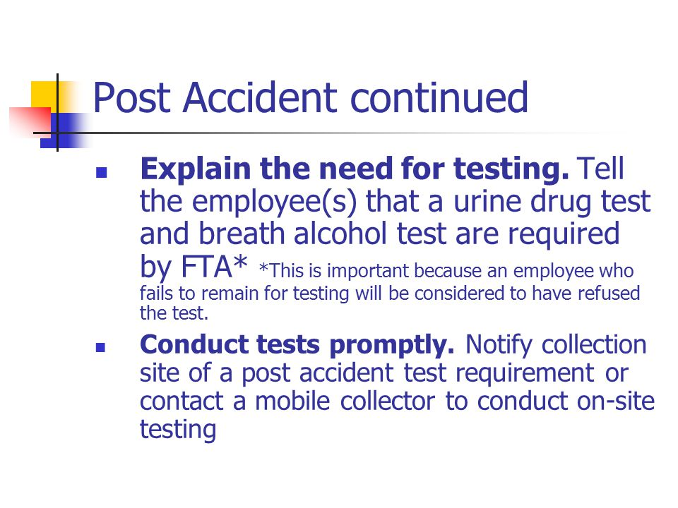 Post Accident continued Explain the need for testing. Tell the employee(s) that a urine drug test and breath alcohol test are required by FTA* *This i