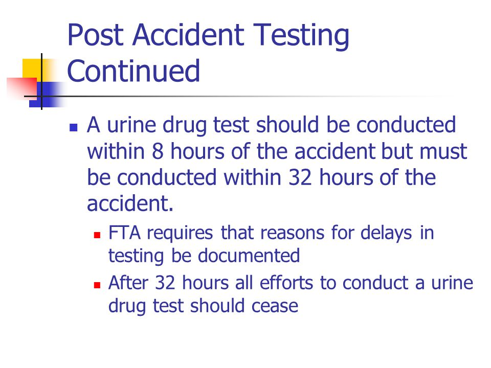 Post Accident Testing Continued A urine drug test should be conducted within 8 hours of the accident but must be conducted within 32 hours of the acci