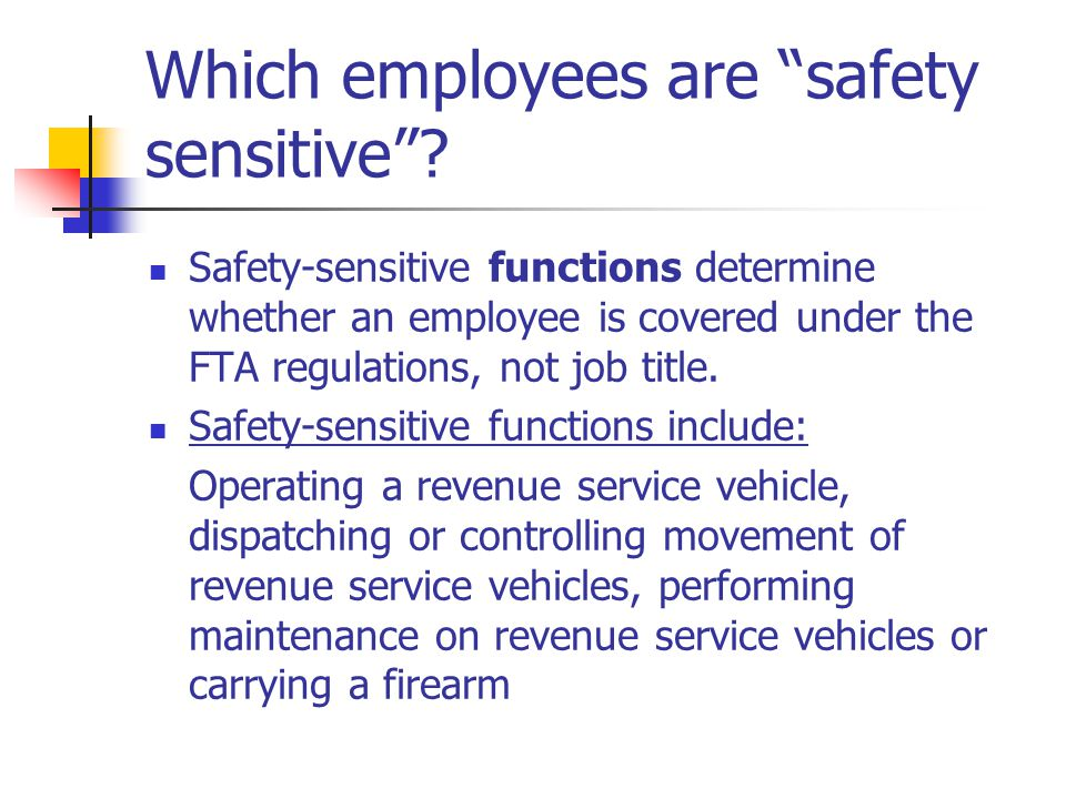 """Which employees are """"safety sensitive""""? Safety-sensitive functions determine whether an employee is covered under the FTA regulations, not job title."""