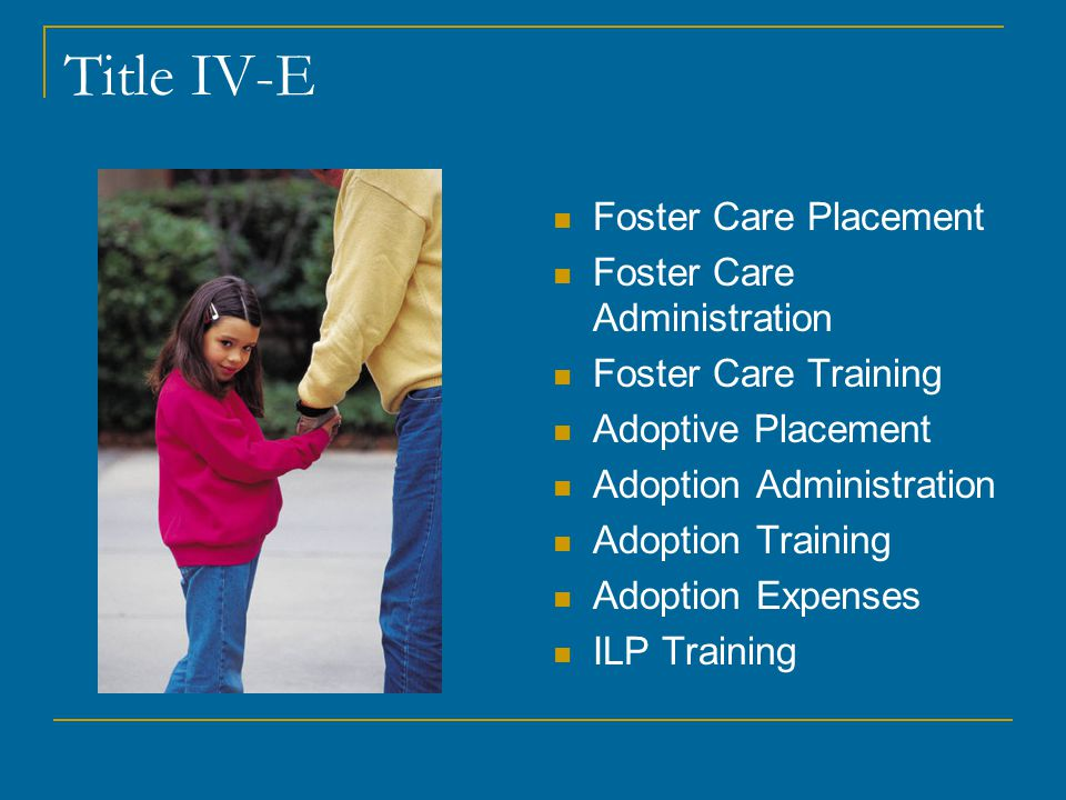 Title IV-E Foster Care Placement Foster Care Administration Foster Care Training Adoptive Placement Adoption Administration Adoption Training Adoption